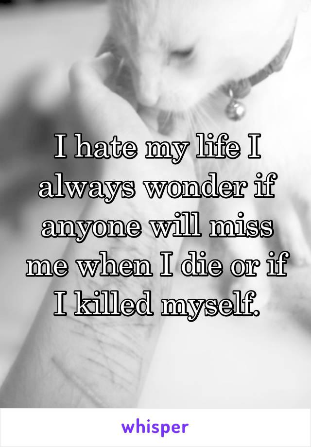 I hate my life I always wonder if anyone will miss me when I die or if I killed myself.