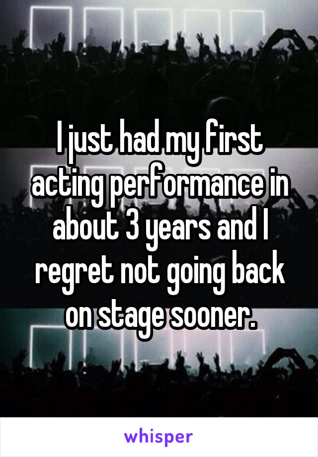 I just had my first acting performance in about 3 years and I regret not going back on stage sooner.