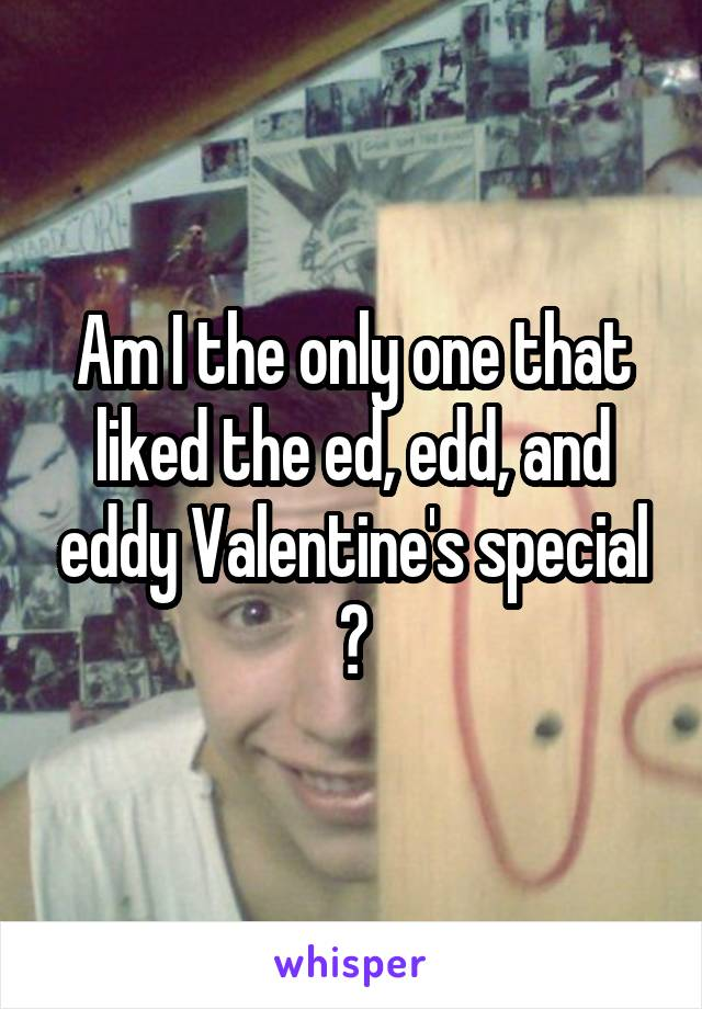 Am I the only one that liked the ed, edd, and eddy Valentine's special ?
