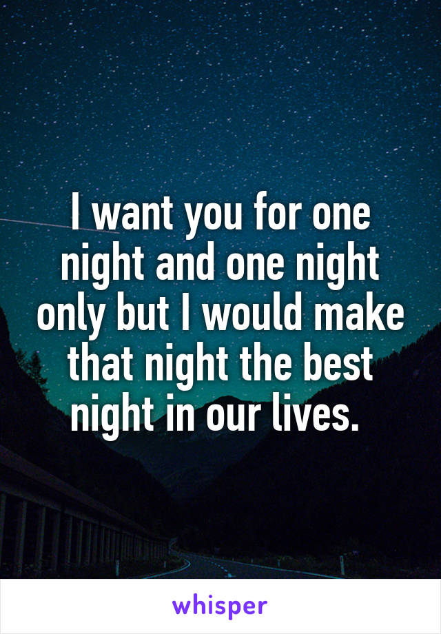 I want you for one night and one night only but I would make that night the best night in our lives.