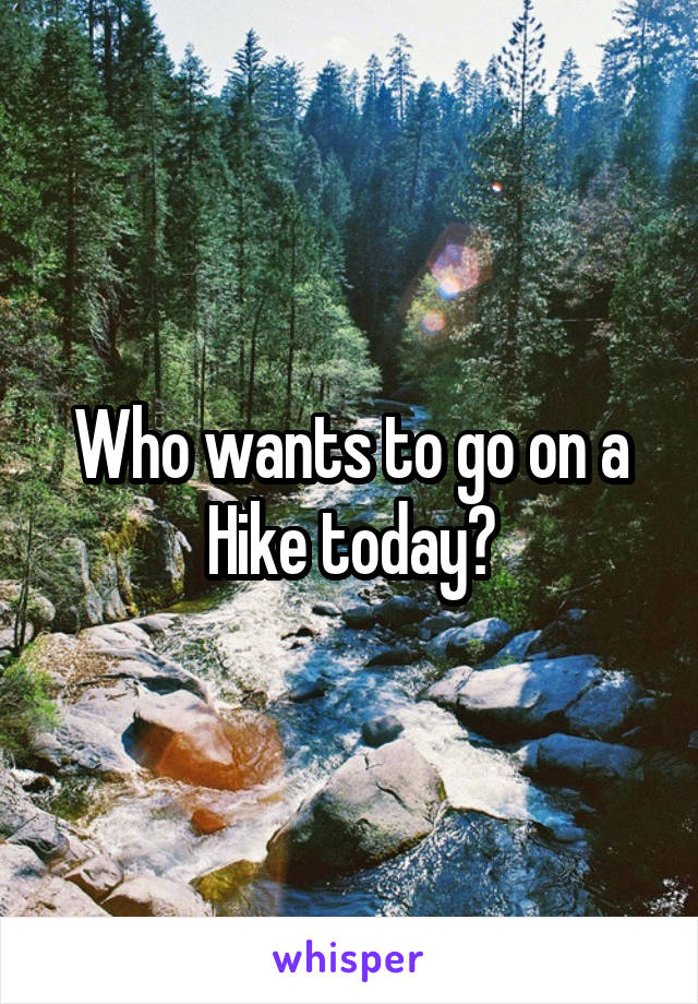 Who wants to go on a Hike today?