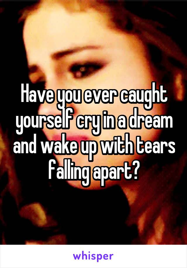 Have you ever caught yourself cry in a dream and wake up with tears falling apart?