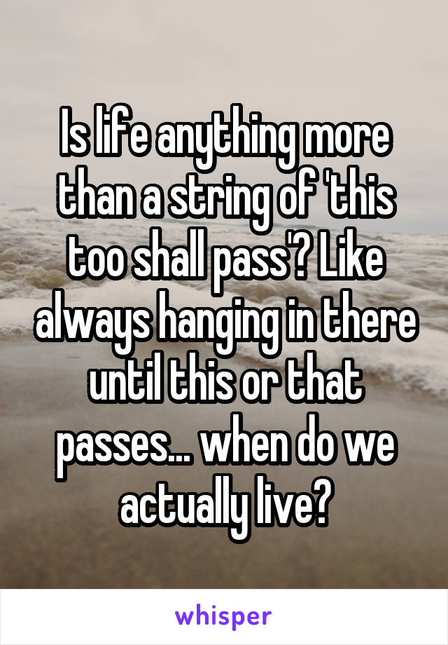 Is life anything more than a string of 'this too shall pass'? Like always hanging in there until this or that passes... when do we actually live?