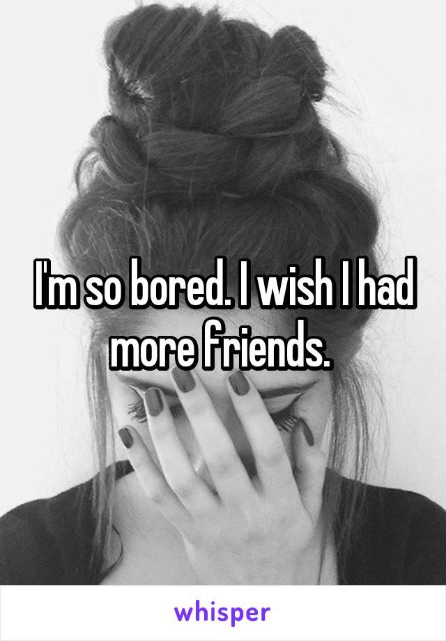I'm so bored. I wish I had more friends.