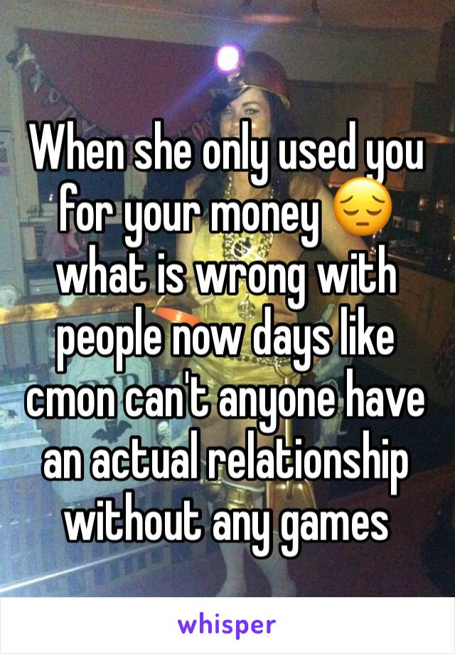 When she only used you for your money 😔 what is wrong with people now days like cmon can't anyone have an actual relationship without any games