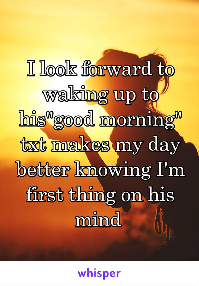 "I look forward to waking up to his""good morning"" txt makes my day better knowing I'm first thing on his mind"
