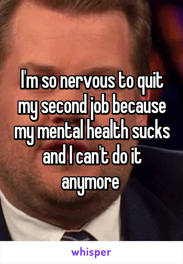 I'm so nervous to quit my second job because my mental health sucks and I can't do it anymore
