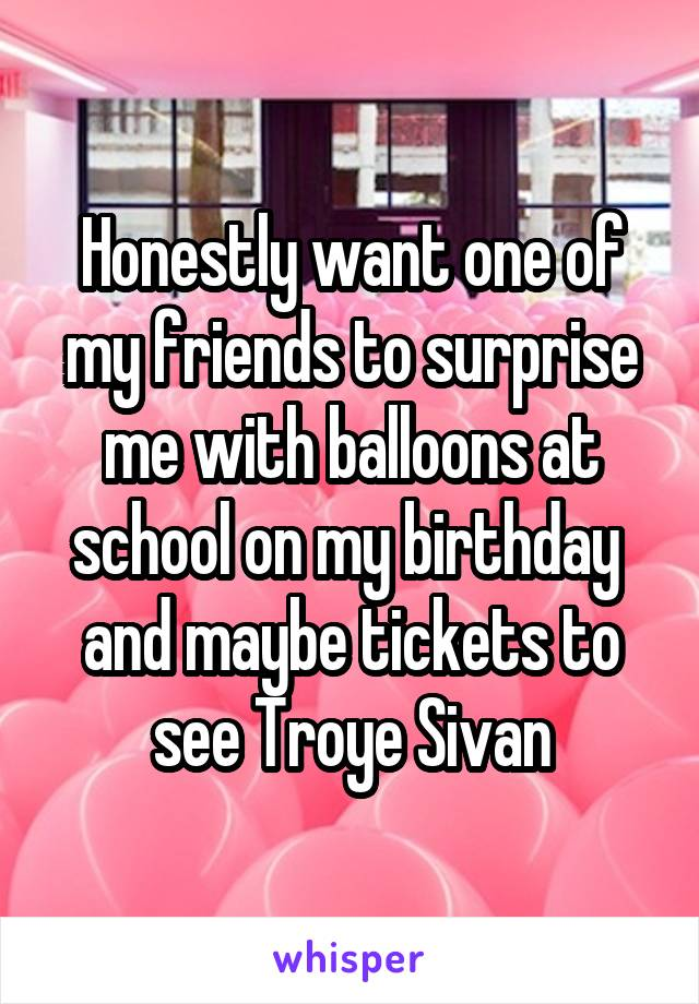 Honestly want one of my friends to surprise me with balloons at school on my birthday  and maybe tickets to see Troye Sivan