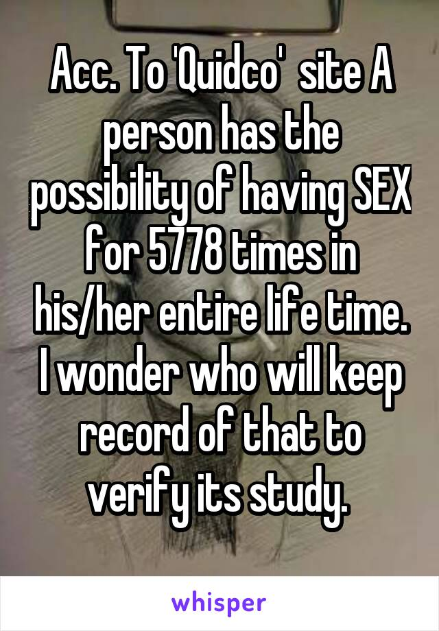 Acc. To 'Quidco'  site A person has the possibility of having SEX for 5778 times in his/her entire life time. I wonder who will keep record of that to verify its study.