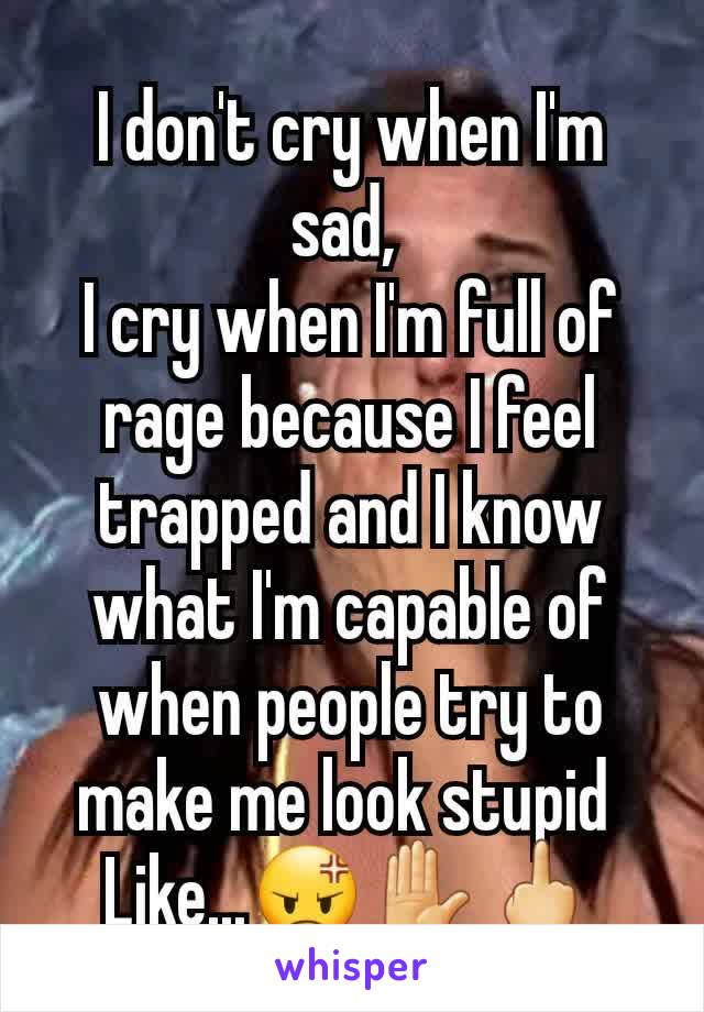 I don't cry when I'm sad,  I cry when I'm full of rage because I feel trapped and I know what I'm capable of when people try to make me look stupid  Like...😡✋🖕