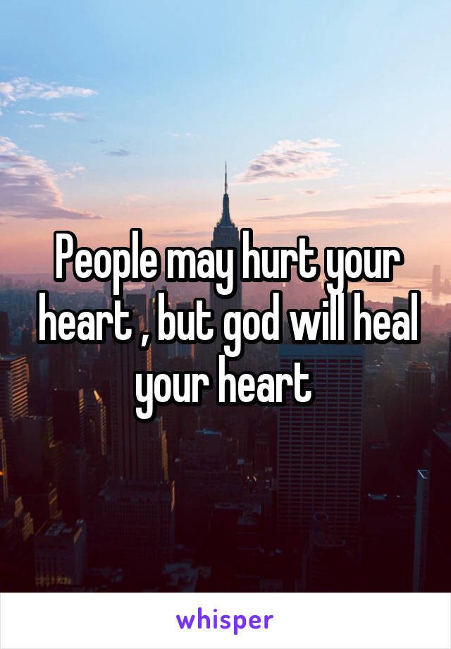People may hurt your heart , but god will heal your heart