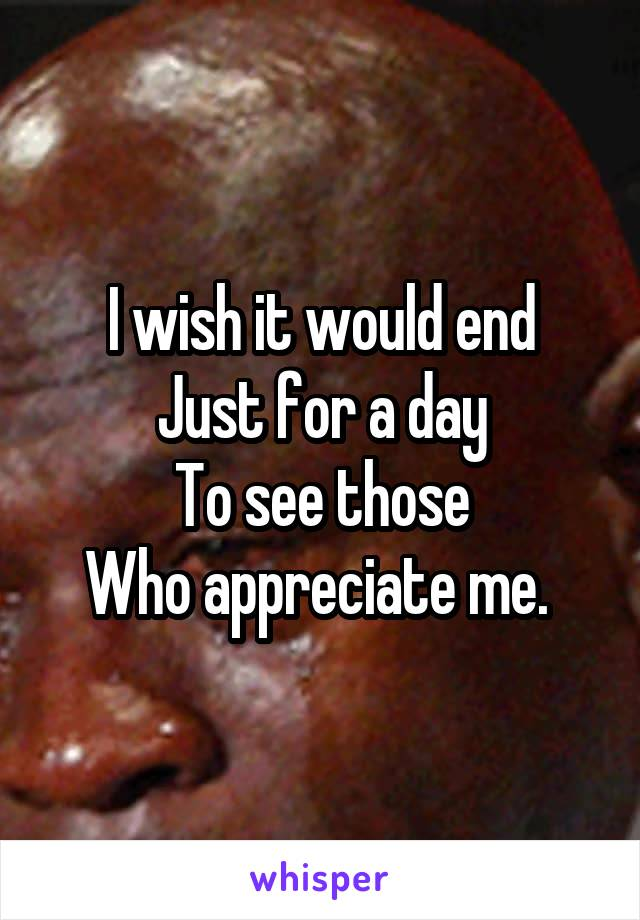 I wish it would end Just for a day To see those Who appreciate me.