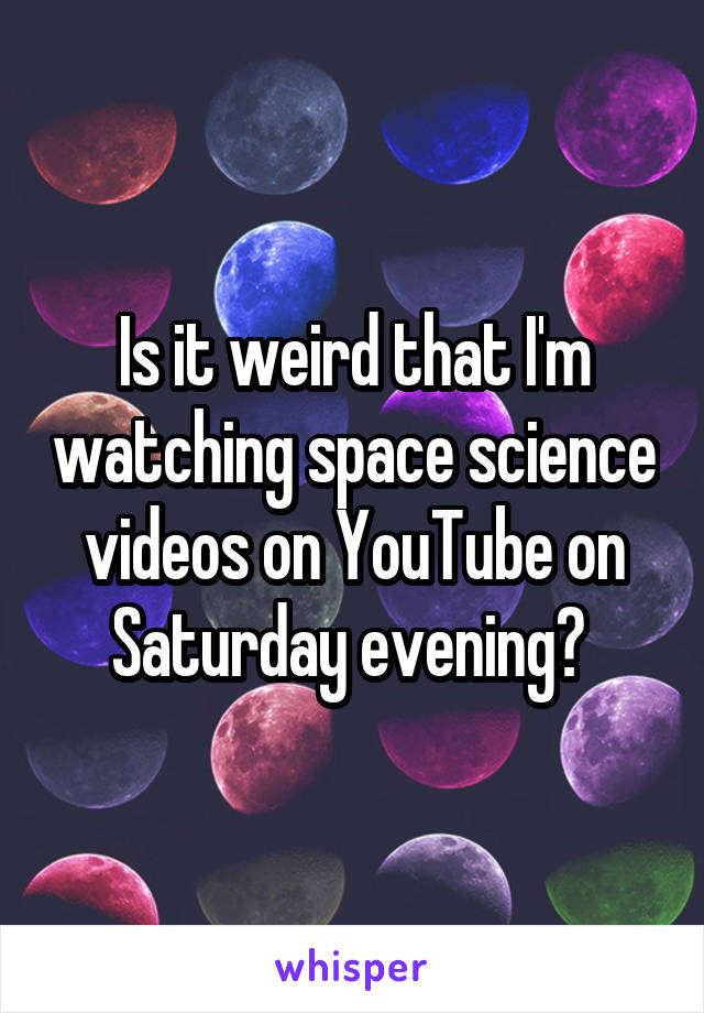 Is it weird that I'm watching space science videos on YouTube on Saturday evening?