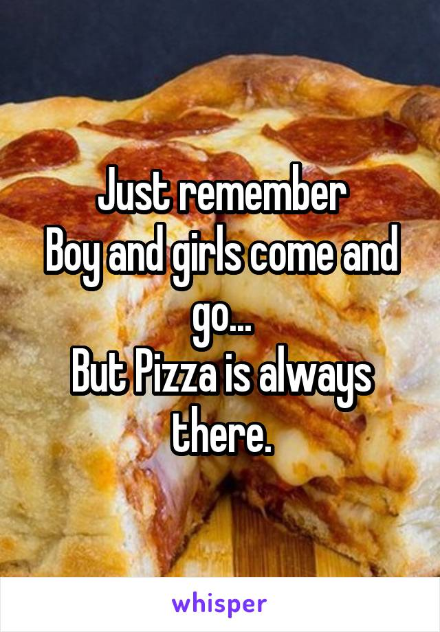 Just remember Boy and girls come and go... But Pizza is always there.