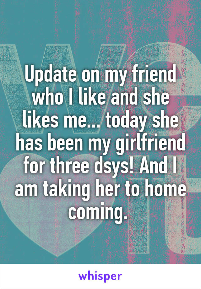 Update on my friend who I like and she likes me... today she has been my girlfriend for three dsys! And I am taking her to home coming.