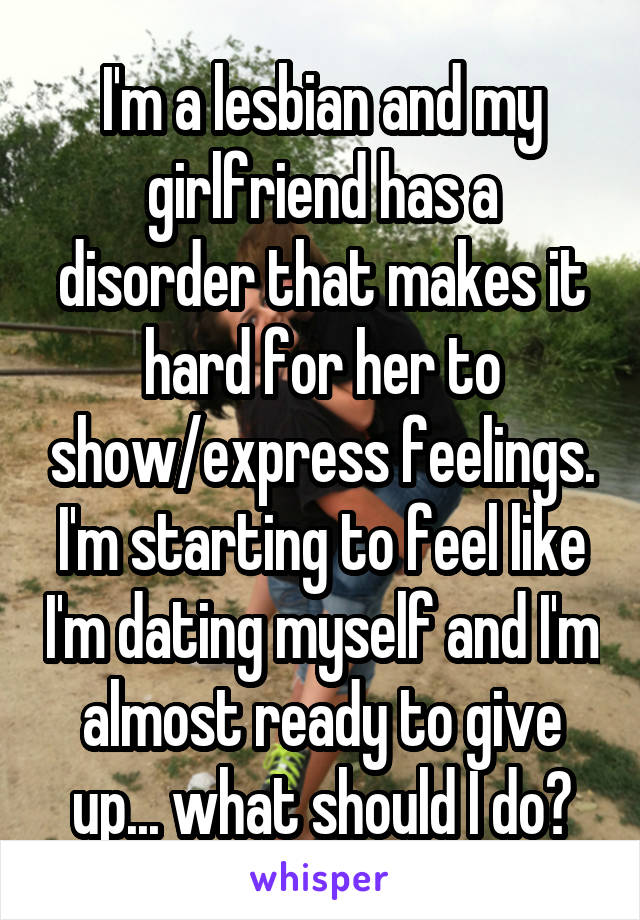 I'm a lesbian and my girlfriend has a disorder that makes it hard for her to show/express feelings. I'm starting to feel like I'm dating myself and I'm almost ready to give up... what should I do?