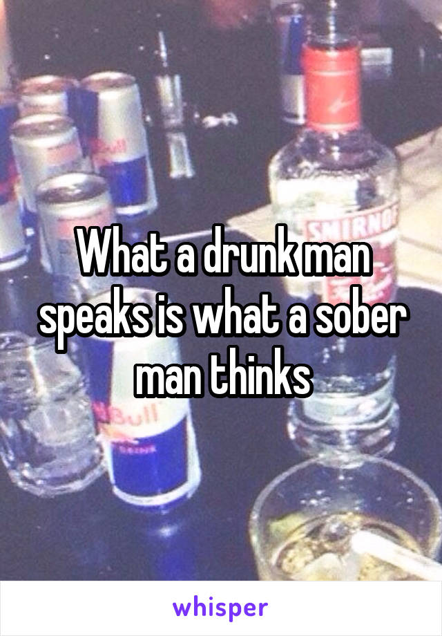 What a drunk man speaks is what a sober man thinks