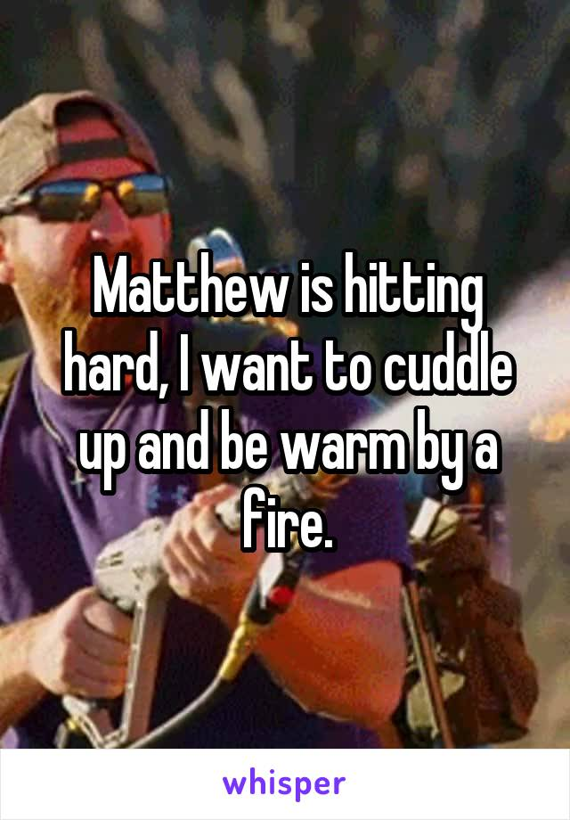 Matthew is hitting hard, I want to cuddle up and be warm by a fire.
