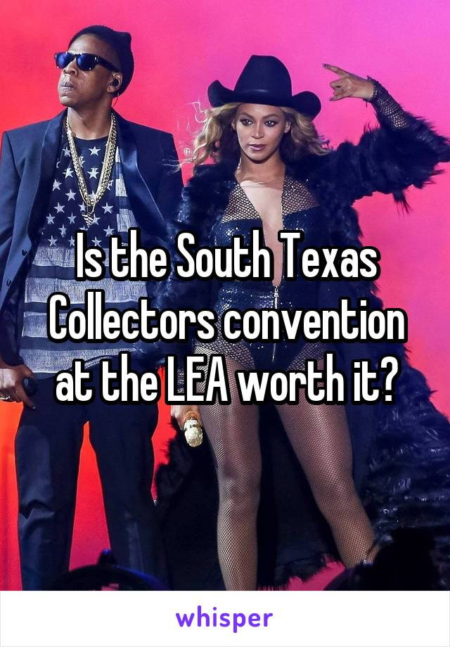 Is the South Texas Collectors convention at the LEA worth it?
