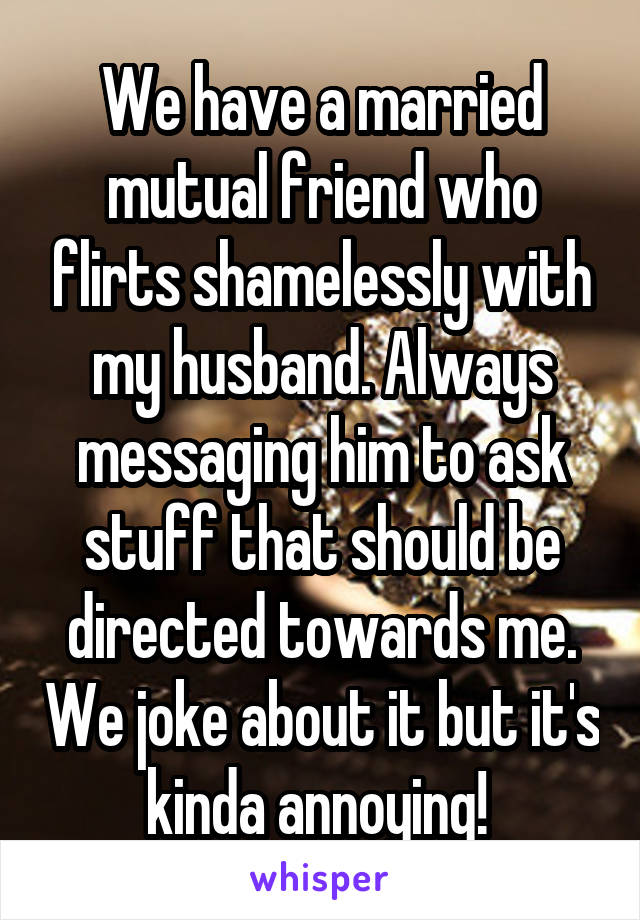 We have a married mutual friend who flirts shamelessly with my husband. Always messaging him to ask stuff that should be directed towards me. We joke about it but it's kinda annoying!