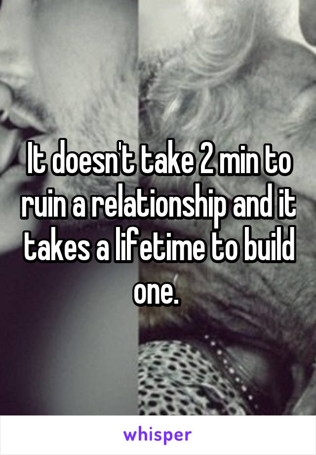 It doesn't take 2 min to ruin a relationship and it takes a lifetime to build one.