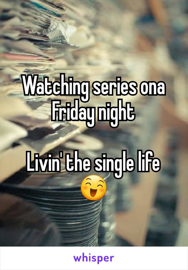 Watching series ona Friday night  Livin' the single life 😄