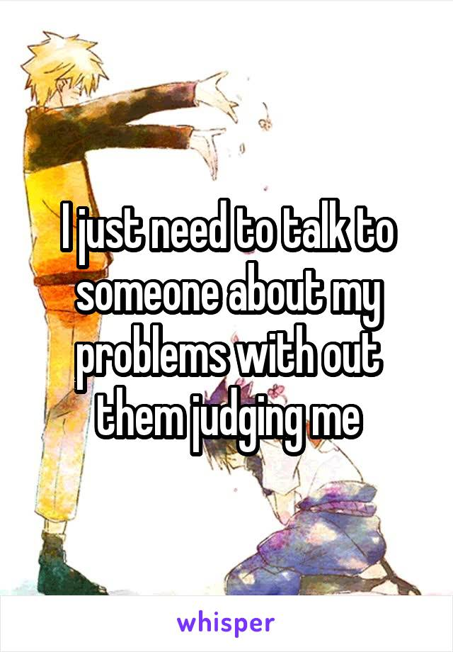 I just need to talk to someone about my problems with out them judging me