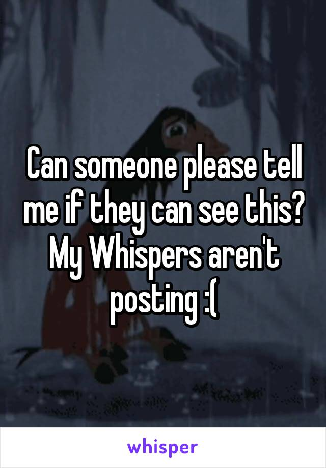 Can someone please tell me if they can see this? My Whispers aren't posting :(