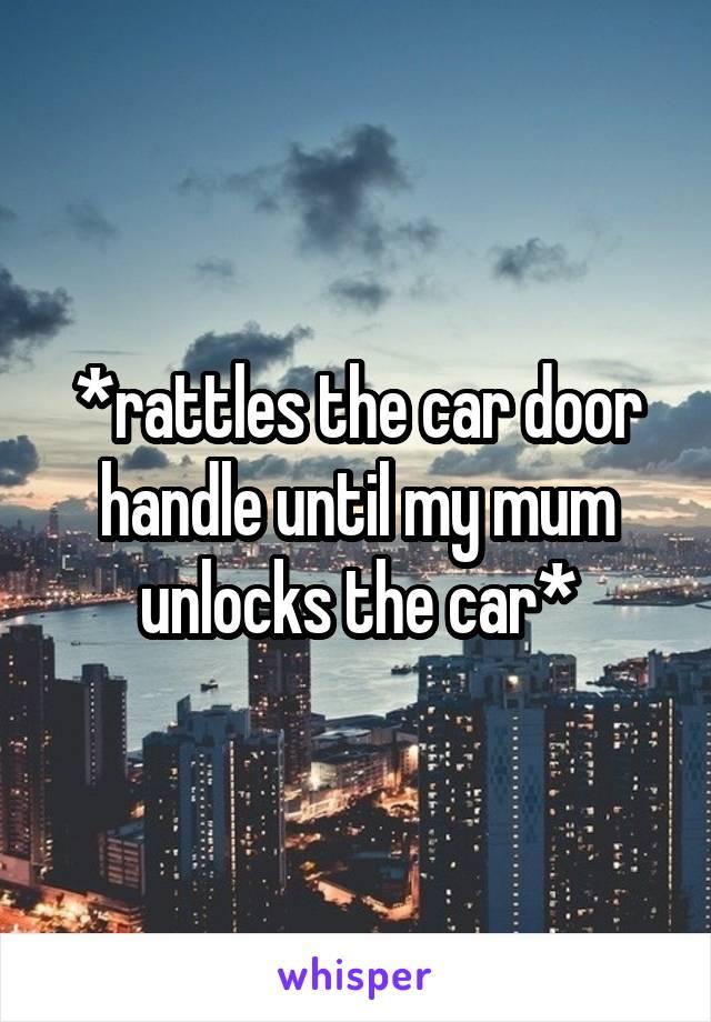 *rattles the car door handle until my mum unlocks the car*