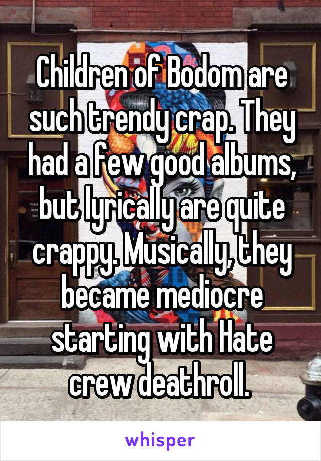 Children of Bodom are such trendy crap. They had a few good albums, but lyrically are quite crappy. Musically, they became mediocre starting with Hate crew deathroll.