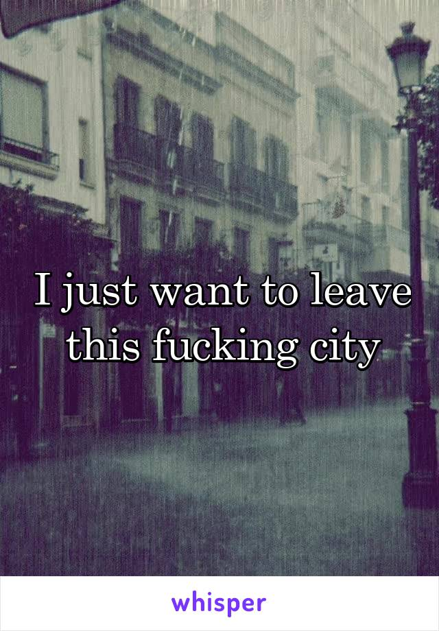 I just want to leave this fucking city