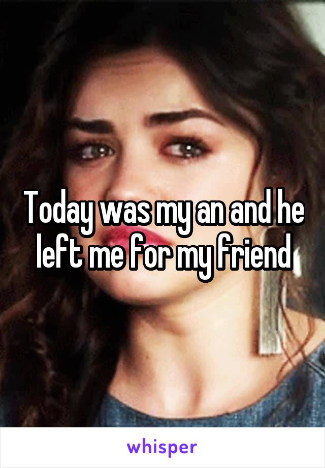 Today was my an and he left me for my friend