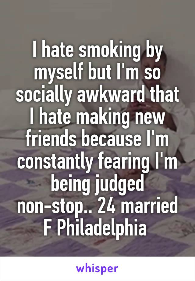 I hate smoking by myself but I'm so socially awkward that I hate making new friends because I'm constantly fearing I'm being judged non-stop.. 24 married F Philadelphia