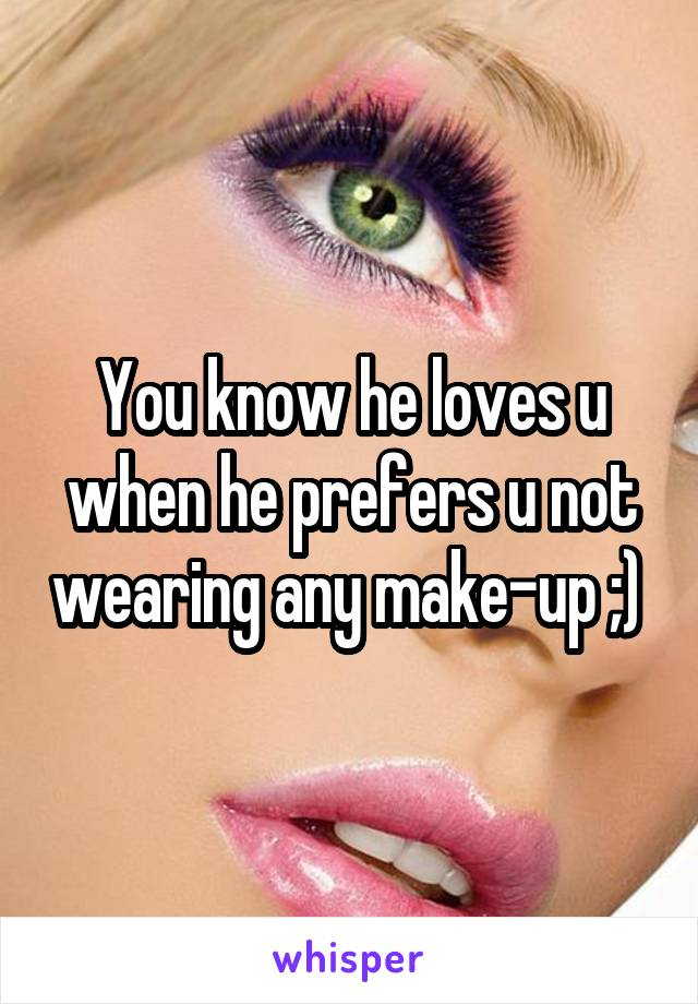 You know he loves u when he prefers u not wearing any make-up ;)
