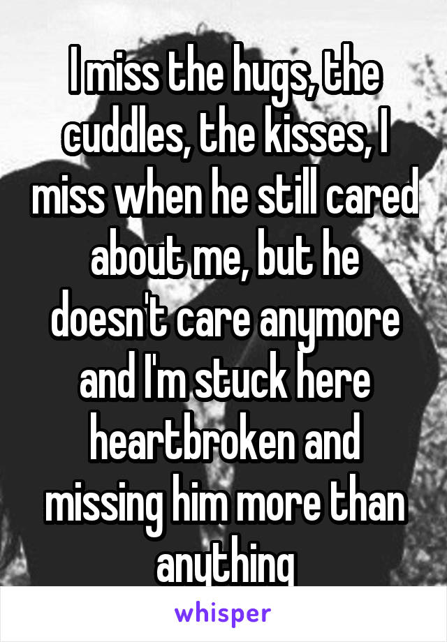 I miss the hugs, the cuddles, the kisses, I miss when he still cared about me, but he doesn't care anymore and I'm stuck here heartbroken and missing him more than anything