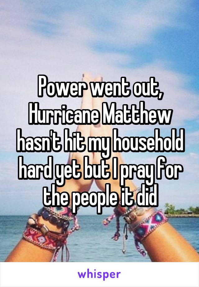 Power went out, Hurricane Matthew hasn't hit my household hard yet but I pray for the people it did