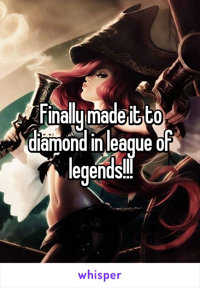 Finally made it to diamond in league of legends!!!