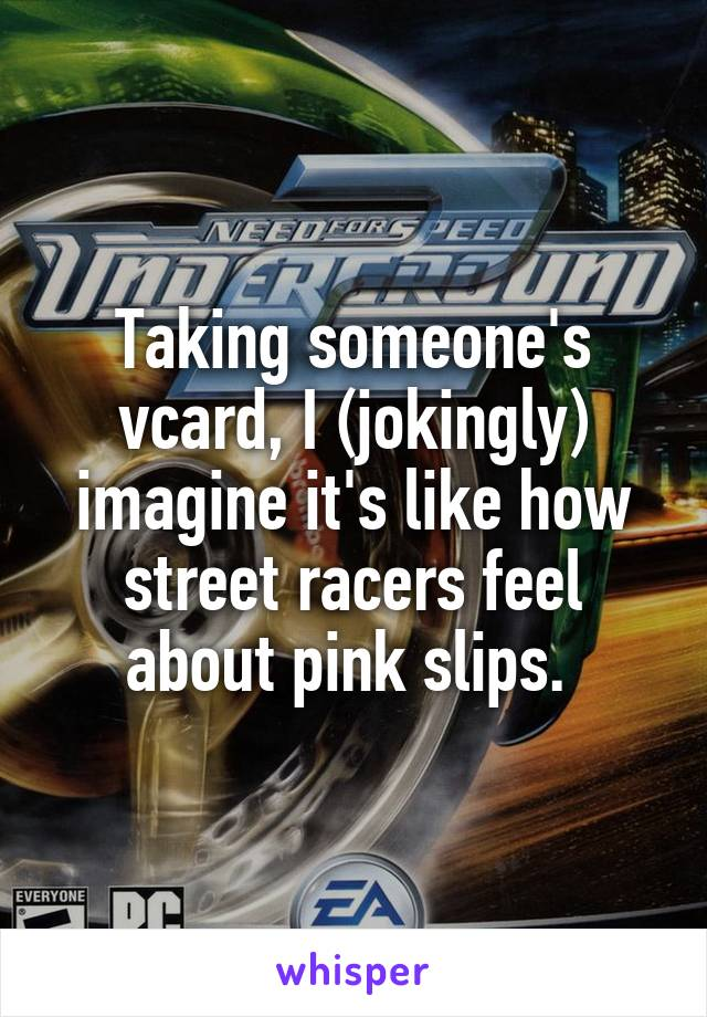 Taking someone's vcard, I (jokingly) imagine it's like how street racers feel about pink slips.