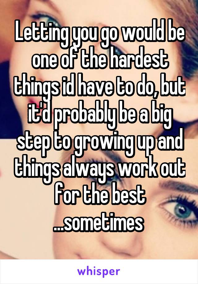 Letting you go would be one of the hardest things id have to do, but it'd probably be a big step to growing up and things always work out for the best ...sometimes