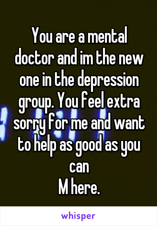 You are a mental doctor and im the new one in the depression group. You feel extra sorry for me and want to help as good as you can M here.