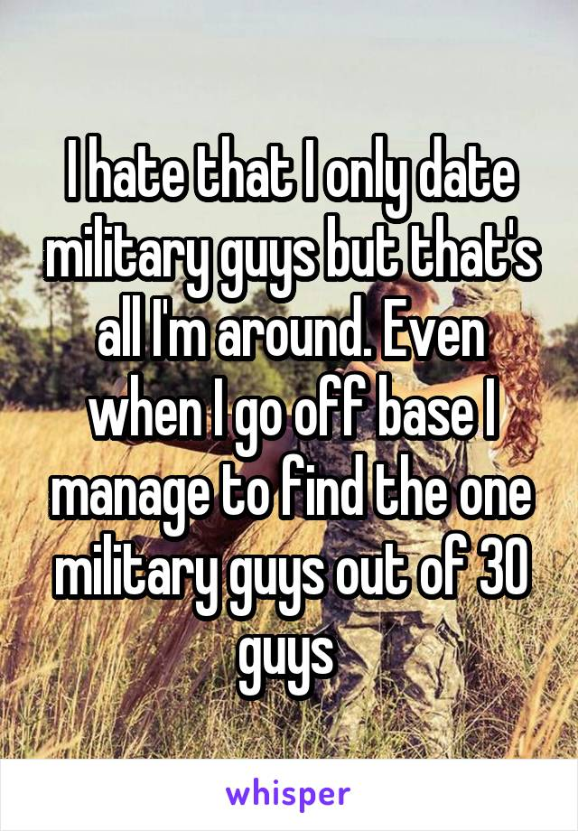 I hate that I only date military guys but that's all I'm around. Even when I go off base I manage to find the one military guys out of 30 guys
