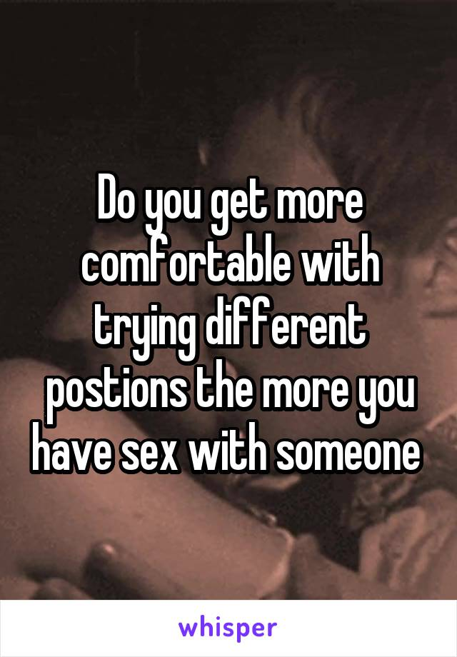 Do you get more comfortable with trying different postions the more you have sex with someone