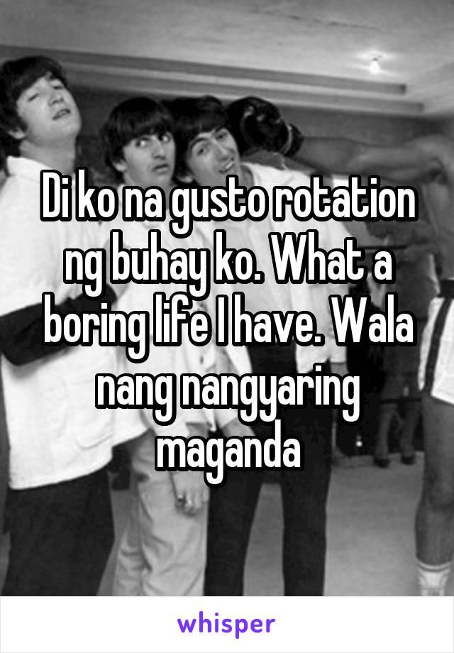 Di ko na gusto rotation ng buhay ko. What a boring life I have. Wala nang nangyaring maganda