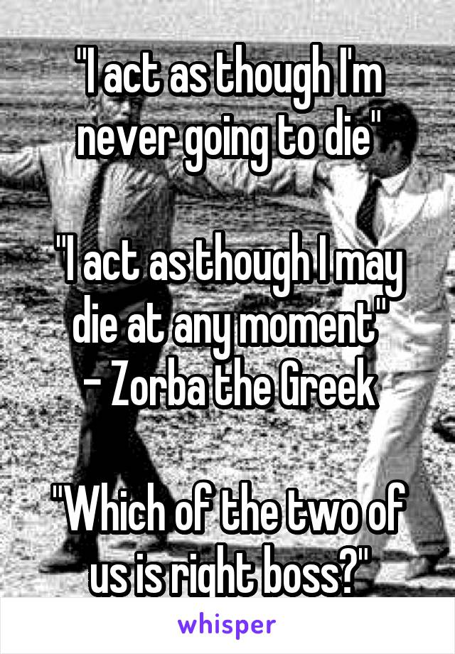 """""""I act as though I'm never going to die""""  """"I act as though I may die at any moment"""" - Zorba the Greek  """"Which of the two of us is right boss?"""""""