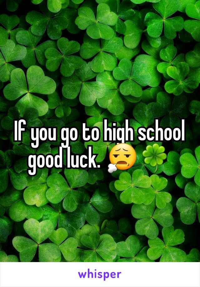 If you go to high school good luck. 😧🍀
