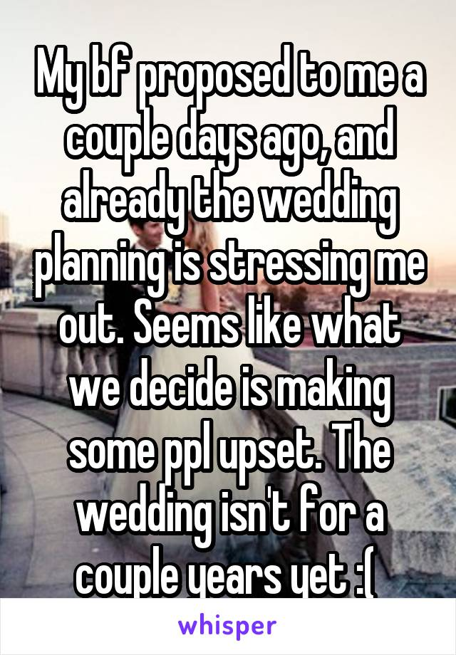 My bf proposed to me a couple days ago, and already the wedding planning is stressing me out. Seems like what we decide is making some ppl upset. The wedding isn't for a couple years yet :(
