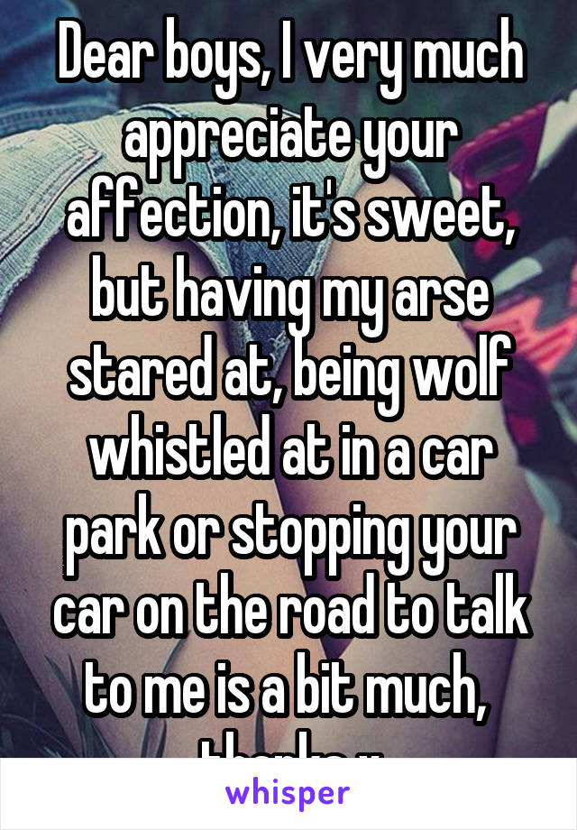 Dear boys, I very much appreciate your affection, it's sweet, but having my arse stared at, being wolf whistled at in a car park or stopping your car on the road to talk to me is a bit much,  thanks x