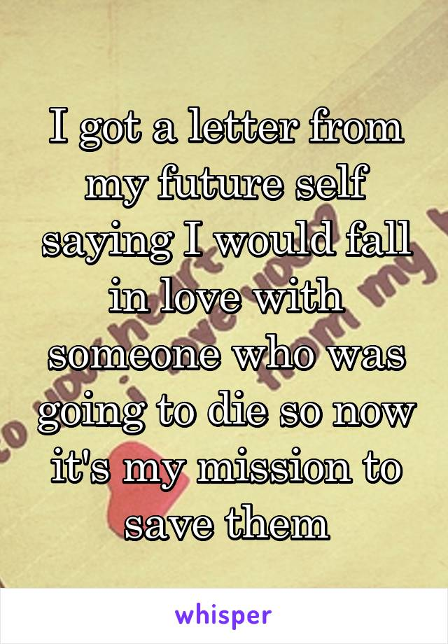 I got a letter from my future self saying I would fall in love with someone who was going to die so now it's my mission to save them