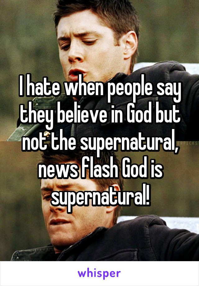 I hate when people say they believe in God but not the supernatural, news flash God is supernatural!