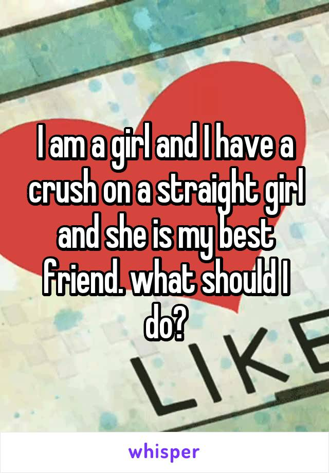 I am a girl and I have a crush on a straight girl and she is my best friend. what should I do?